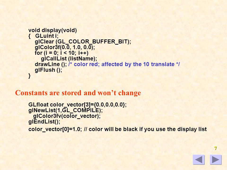 6 If glLoadMatrix(M); glCallList(1); are called all the time, it is better to store the matrix in the display list: glNewList(1, GL_COMPILE); glLoadMatrix(M); draw_some_geometry(); glEndList(); glCallList(1); Use a Display List: list.c glNewList (listName, GL_COMPILE); glColor3f(1.0, 0.0, 0.0); glBegin (GL_TRIANGLES); glVertex2f(0.0,0.0);glVertex2f(1.0,0.0); glVertex2f (0.0, 1.0); glEnd (); glTranslatef (1.5, 0.0, 0.0); glEndList (); glShadeModel (GL_FLAT);