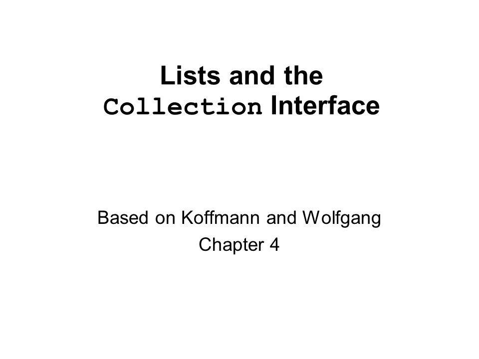 Lists and the Collection Interface Based on Koffmann and Wolfgang Chapter 4