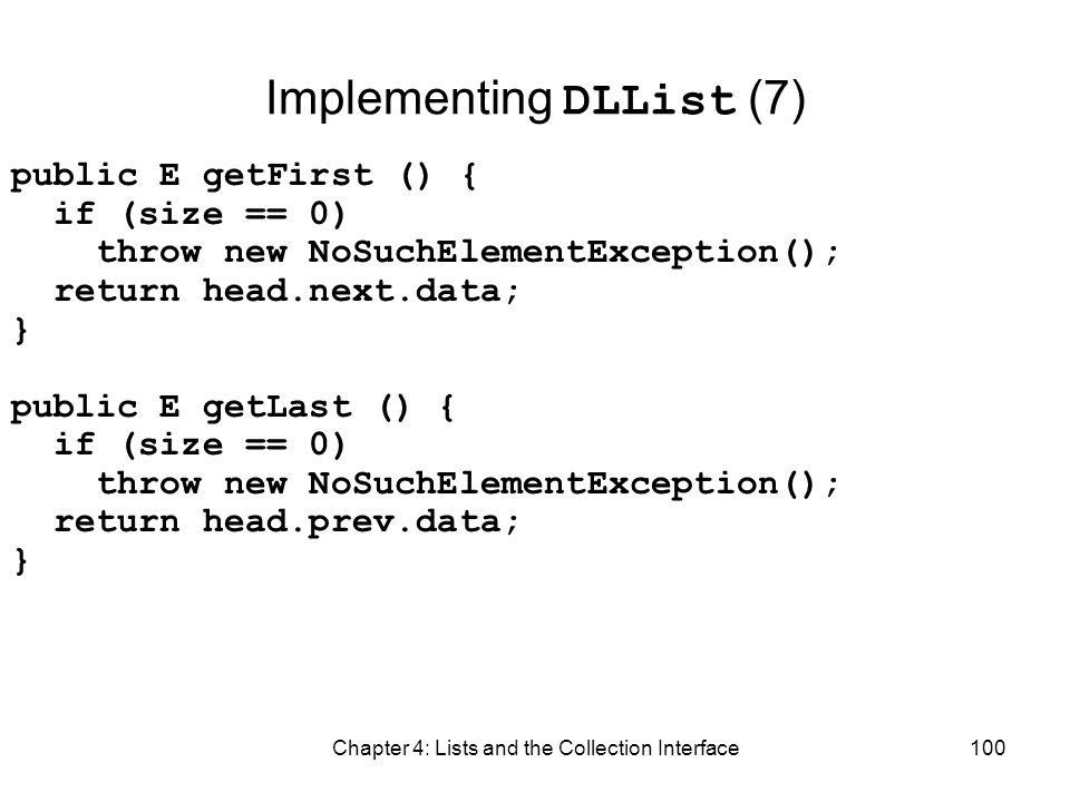 Chapter 4: Lists and the Collection Interface100 Implementing DLList (7) public E getFirst () { if (size == 0) throw new NoSuchElementException(); ret