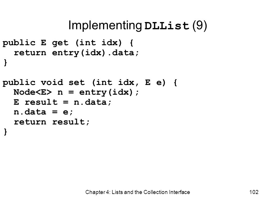 Chapter 4: Lists and the Collection Interface102 Implementing DLList (9) public E get (int idx) { return entry(idx).data; } public void set (int idx,