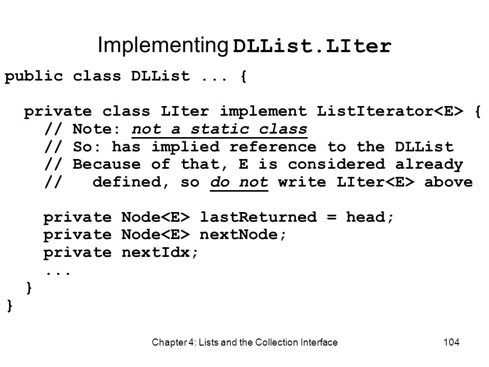 Chapter 4: Lists and the Collection Interface104 Implementing DLList.LIter public class DLList... { private class LIter implement ListIterator { // No