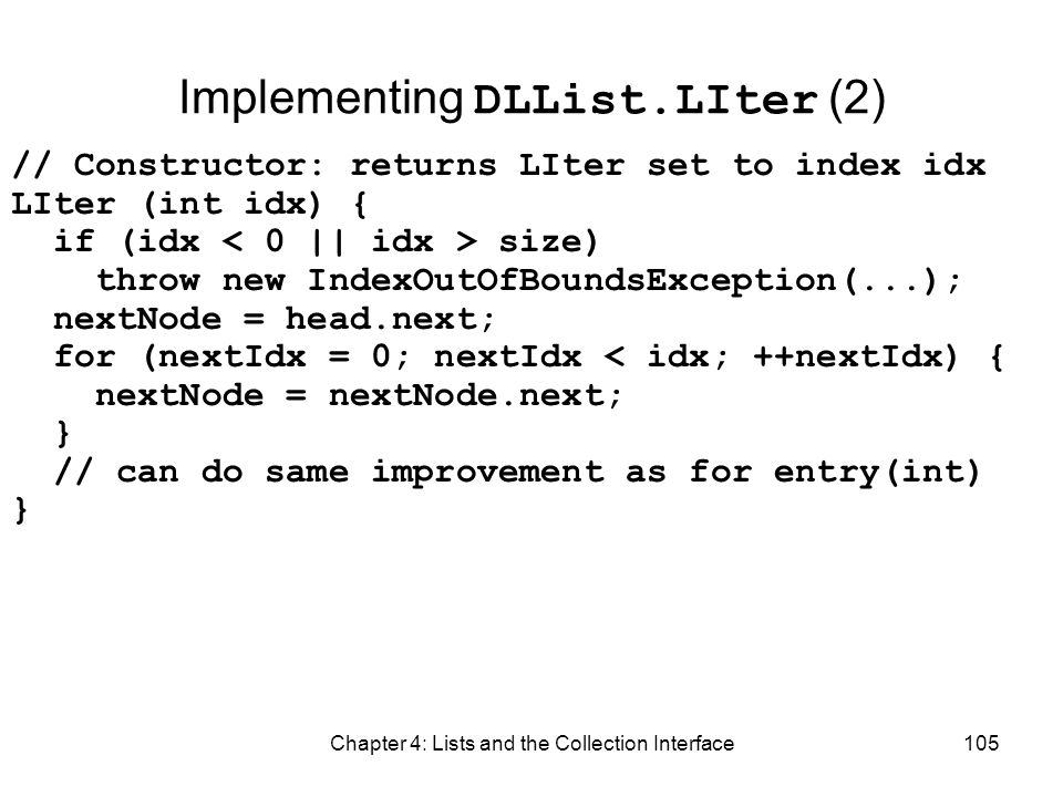 Chapter 4: Lists and the Collection Interface105 Implementing DLList.LIter (2) // Constructor: returns LIter set to index idx LIter (int idx) { if (id