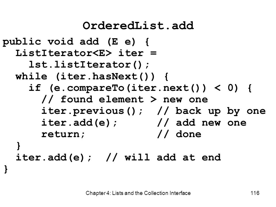 Chapter 4: Lists and the Collection Interface116 OrderedList.add public void add (E e) { ListIterator iter = lst.listIterator(); while (iter.hasNext()