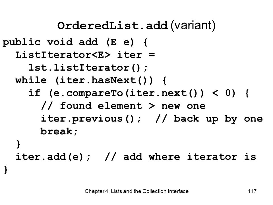 Chapter 4: Lists and the Collection Interface117 OrderedList.add (variant) public void add (E e) { ListIterator iter = lst.listIterator(); while (iter