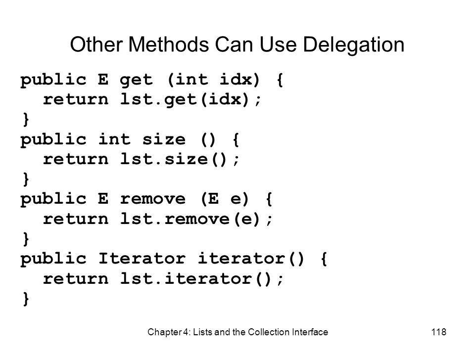 Chapter 4: Lists and the Collection Interface118 Other Methods Can Use Delegation public E get (int idx) { return lst.get(idx); } public int size () {