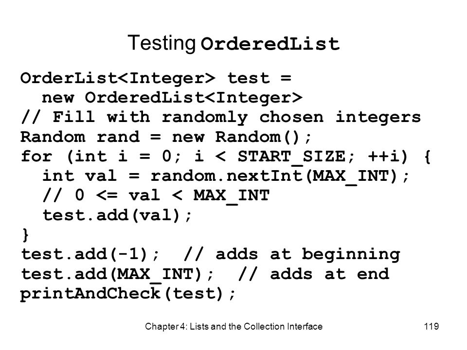 Chapter 4: Lists and the Collection Interface119 Testing OrderedList OrderList test = new OrderedList // Fill with randomly chosen integers Random ran