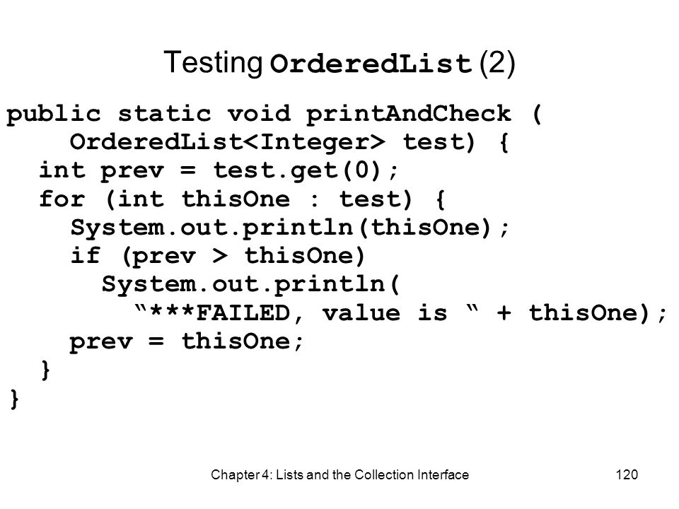 Chapter 4: Lists and the Collection Interface120 Testing OrderedList (2) public static void printAndCheck ( OrderedList test) { int prev = test.get(0)