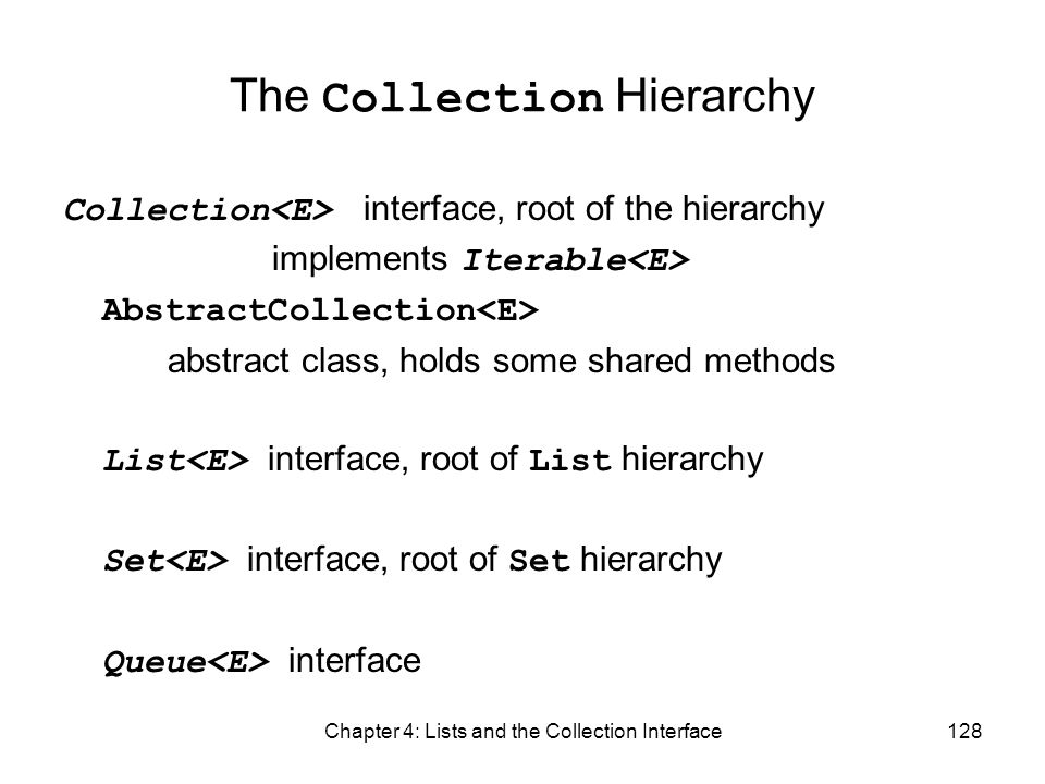 Chapter 4: Lists and the Collection Interface128 The Collection Hierarchy Collection interface, root of the hierarchy implements Iterable AbstractColl