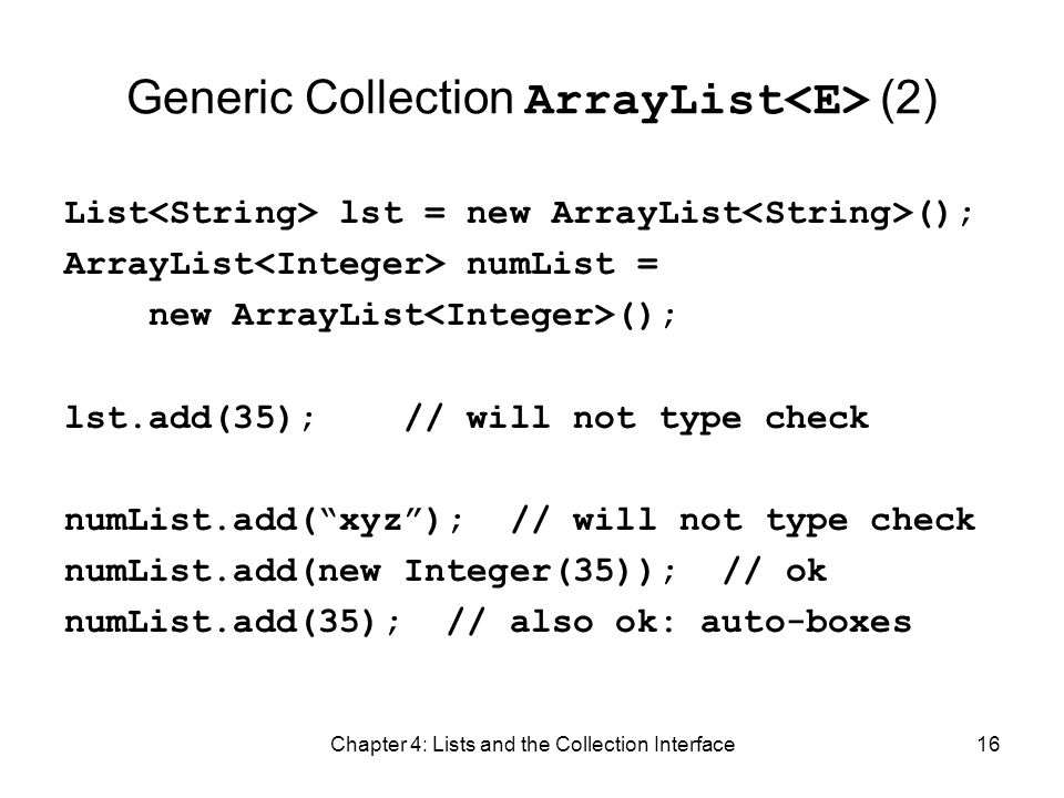 Chapter 4: Lists and the Collection Interface16 Generic Collection ArrayList (2) List lst = new ArrayList (); ArrayList numList = new ArrayList (); ls