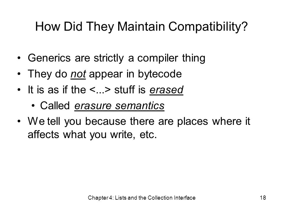 Chapter 4: Lists and the Collection Interface18 How Did They Maintain Compatibility? Generics are strictly a compiler thing They do not appear in byte