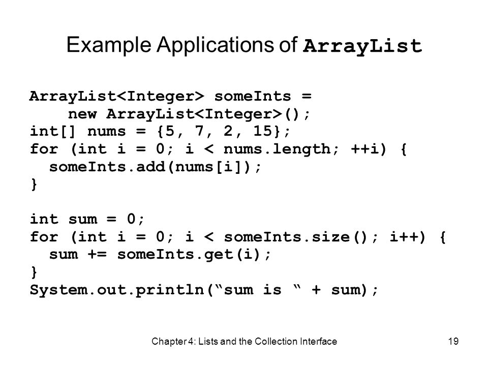 Chapter 4: Lists and the Collection Interface19 Example Applications of ArrayList ArrayList someInts = new ArrayList (); int[] nums = {5, 7, 2, 15}; f