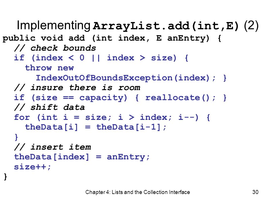 Chapter 4: Lists and the Collection Interface30 Implementing ArrayList.add(int,E) (2) public void add (int index, E anEntry) { // check bounds if (ind