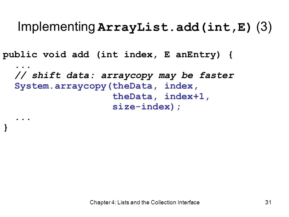 Chapter 4: Lists and the Collection Interface31 Implementing ArrayList.add(int,E) (3) public void add (int index, E anEntry) {... // shift data: array