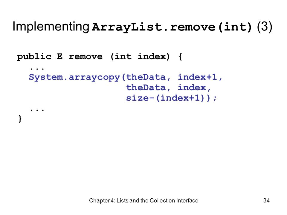 Chapter 4: Lists and the Collection Interface34 Implementing ArrayList.remove(int) (3) public E remove (int index) {... System.arraycopy(theData, inde