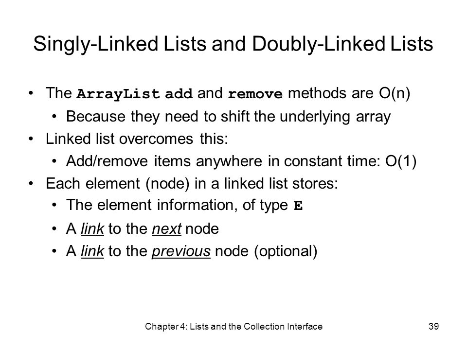Chapter 4: Lists and the Collection Interface39 Singly-Linked Lists and Doubly-Linked Lists The ArrayList add and remove methods are O(n) Because they