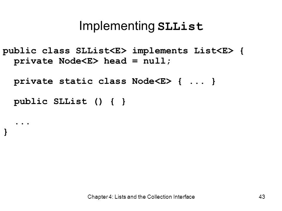 Chapter 4: Lists and the Collection Interface43 Implementing SLList public class SLList implements List { private Node head = null; private static cla