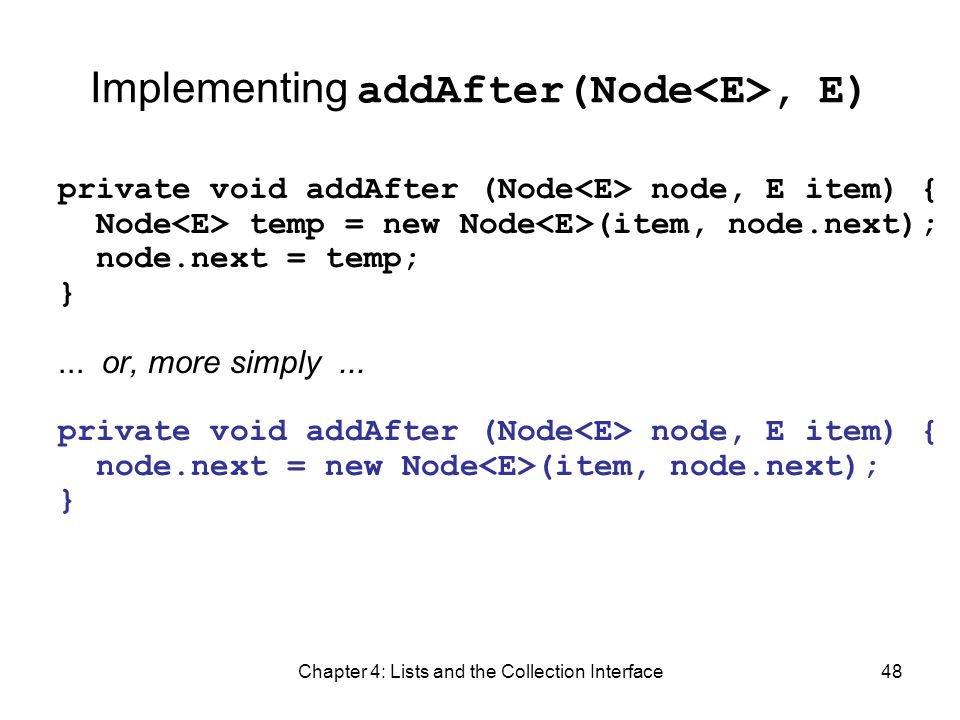 Chapter 4: Lists and the Collection Interface48 Implementing addAfter(Node, E) private void addAfter (Node node, E item) { Node temp = new Node (item,