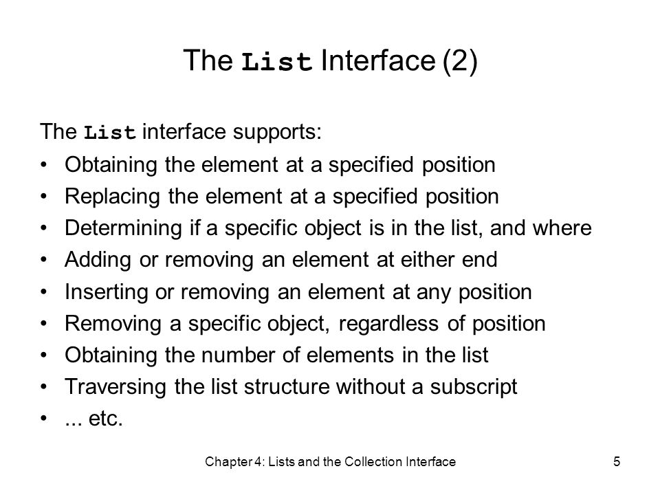 Chapter 4: Lists and the Collection Interface5 The List Interface (2) The List interface supports: Obtaining the element at a specified position Repla