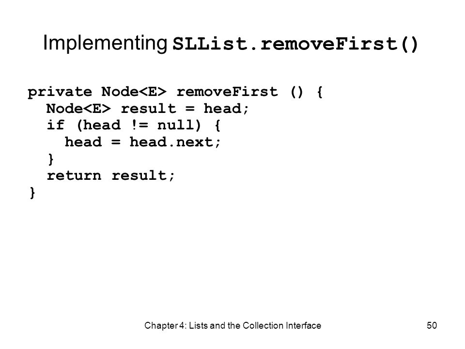 Chapter 4: Lists and the Collection Interface50 Implementing SLList.removeFirst() private Node removeFirst () { Node result = head; if (head != null)