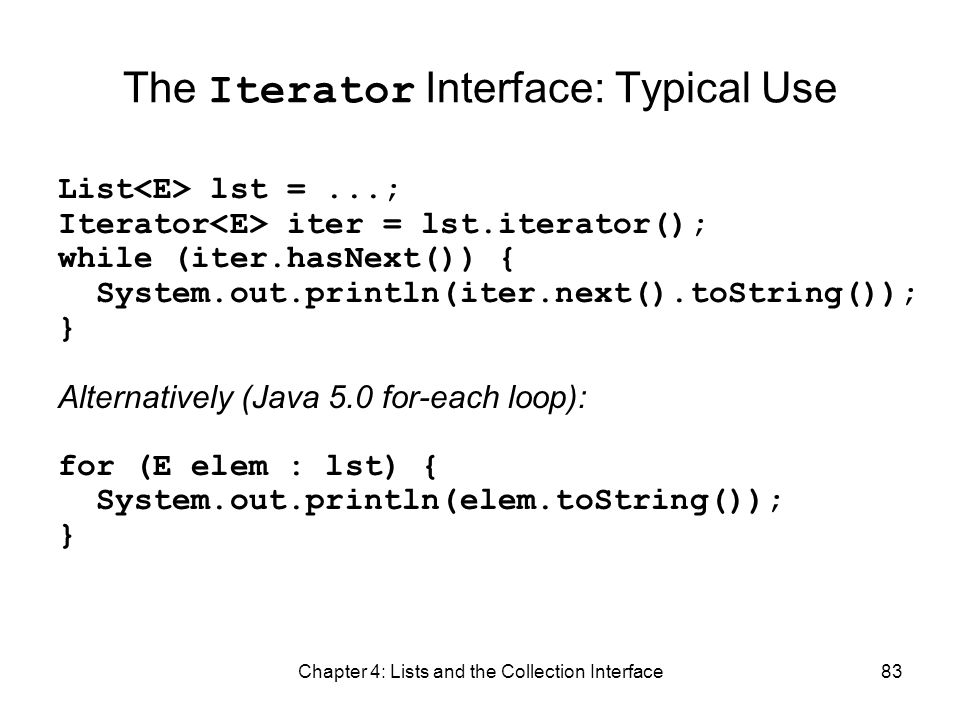 Chapter 4: Lists and the Collection Interface83 The Iterator Interface: Typical Use List lst =...; Iterator iter = lst.iterator(); while (iter.hasNext