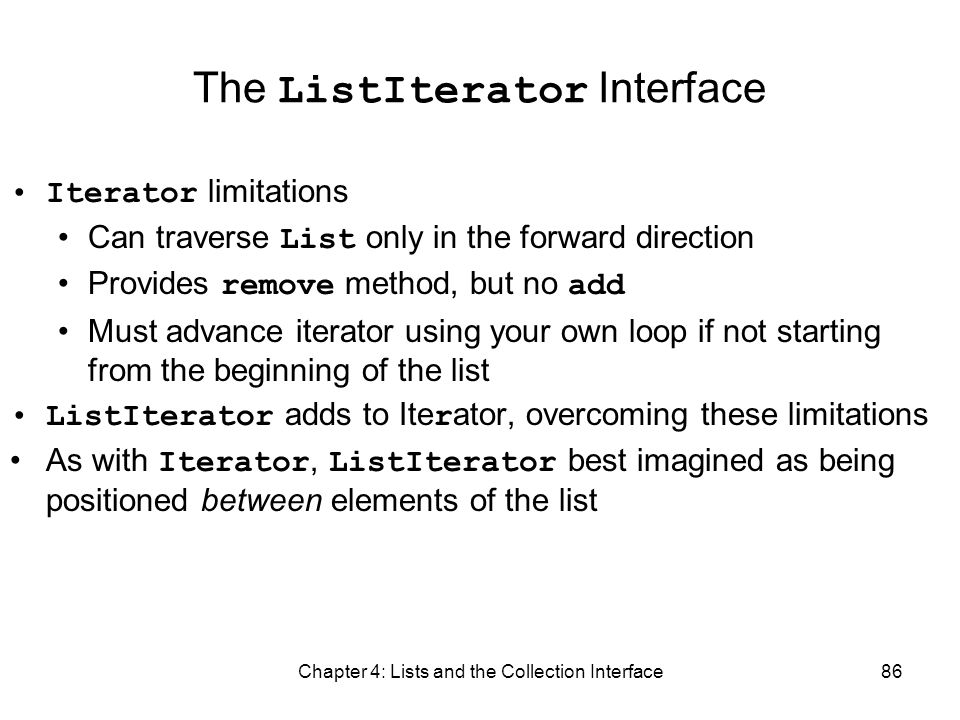 Chapter 4: Lists and the Collection Interface86 The ListIterator Interface Iterator limitations Can traverse List only in the forward direction Provid
