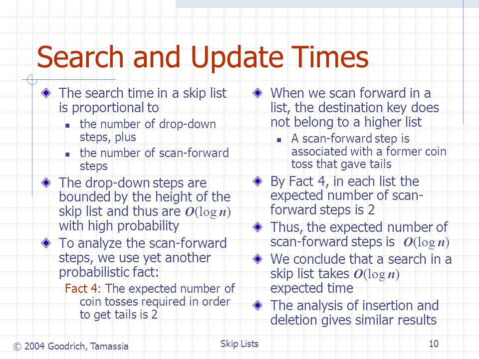 © 2004 Goodrich, Tamassia Skip Lists10 Search and Update Times The search time in a skip list is proportional to the number of drop-down steps, plus t
