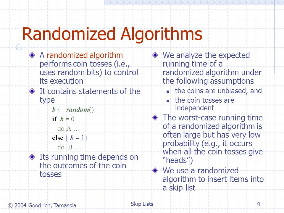 © 2004 Goodrich, Tamassia Skip Lists5 To insert an entry (x, o) into a skip list, we use a randomized algorithm: We repeatedly toss a coin until we get tails, and we denote with i the number of times the coin came up heads If i h, we add to the skip list new lists S h 1, …, S i 1, each containing only the two special keys We search for x in the skip list and find the positions p 0, p 1, …, p i of the items with largest key less than x in each list S 0, S 1, …, S i For j 0, …, i, we insert item (x, o) into list S j after position p j Example: insert key 15, with i 2 Insertion 10 36 23 S0S0 S1S1 S2S2 S0S0 S1S1 S2S2 S3S3 103623 15 2315 p0p0 p1p1 p2p2