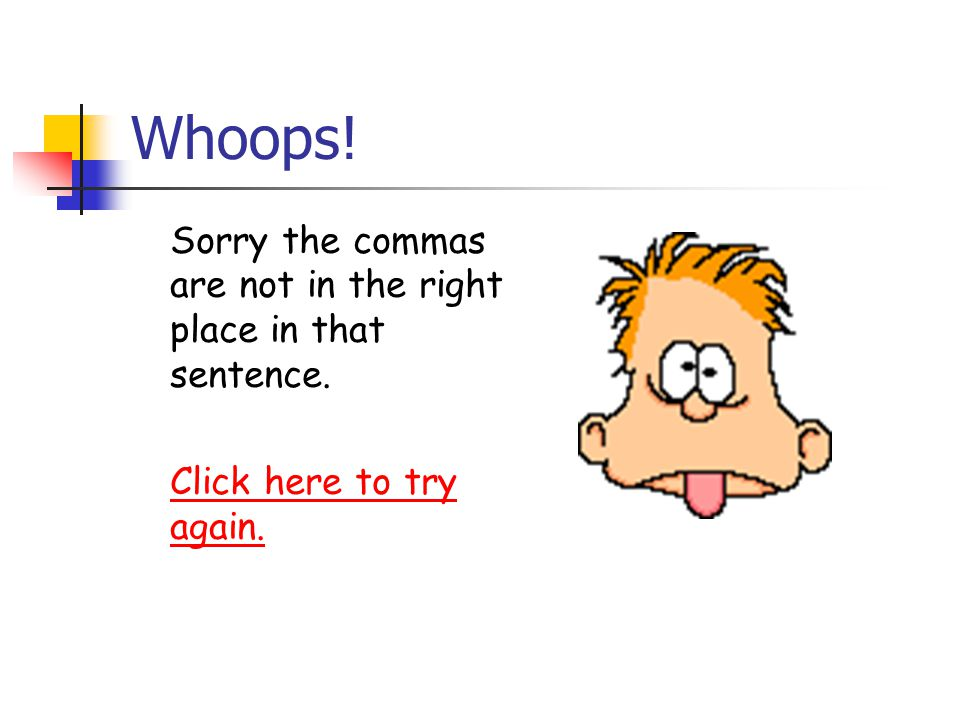 Whoops! Sorry the commas are not in the right place in that sentence. Click here to try again.