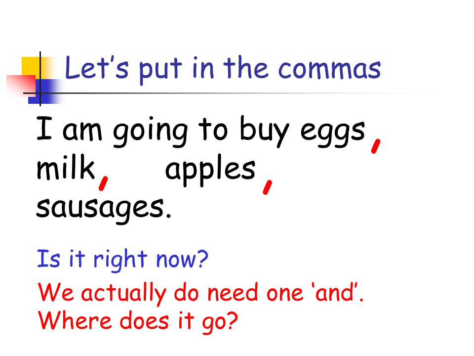 I am going to buy eggs and milk and apples and sausages. Lets put in the commas Is it right now? We actually do need one and. Where does it go?,,,