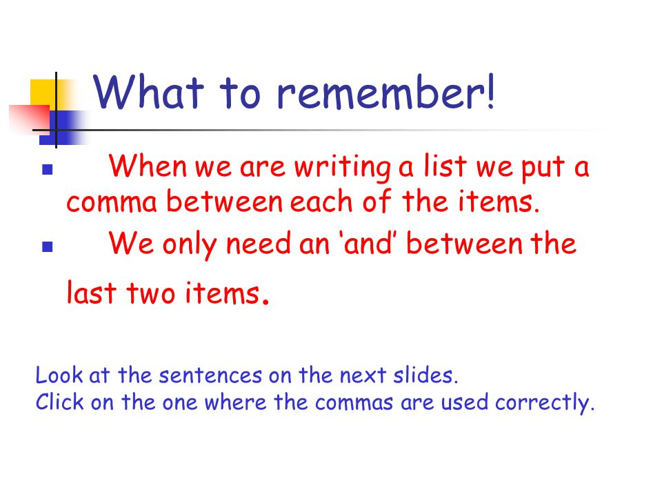 What to remember! When we are writing a list we put a comma between each of the items. We only need an and between the last two items. Look at the sen