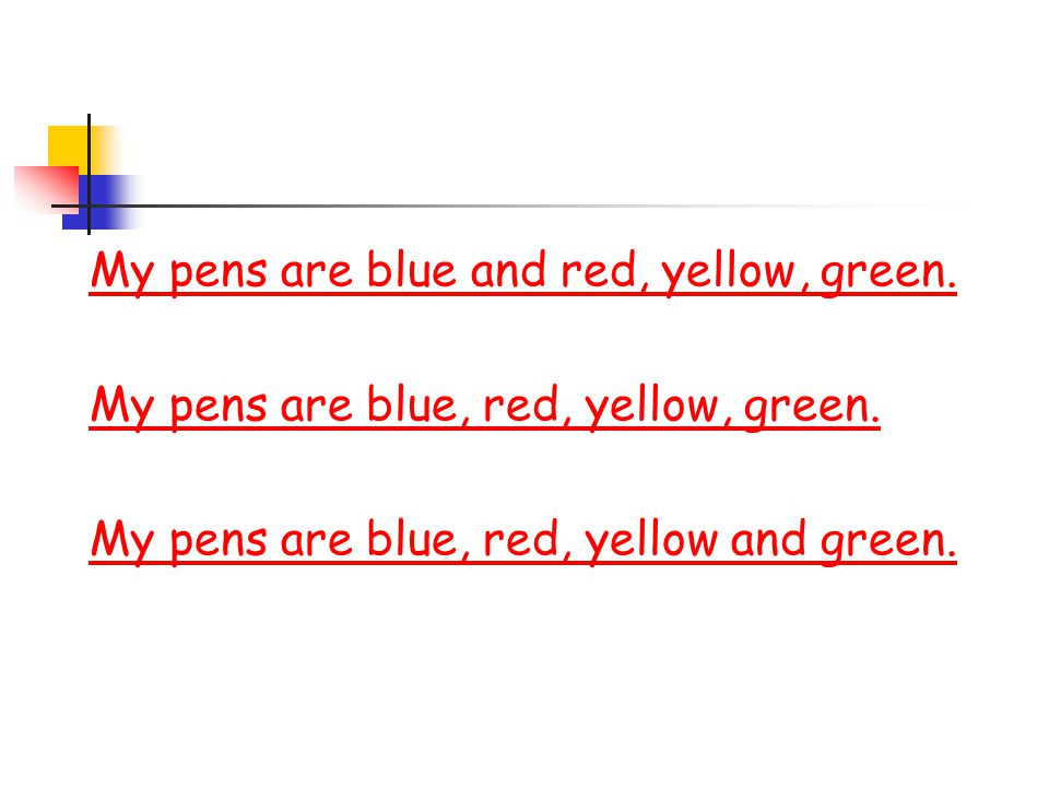 My pens are blue and red, yellow, green. My pens are blue, red, yellow, green.