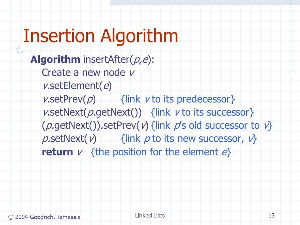 © 2004 Goodrich, Tamassia Linked Lists13 Insertion Algorithm Algorithm insertAfter(p,e): Create a new node v v.setElement(e) v.setPrev(p){link v to its predecessor} v.setNext(p.getNext()){link v to its successor} (p.getNext()).setPrev(v){link ps old successor to v} p.setNext(v){link p to its new successor, v} return v{the position for the element e}