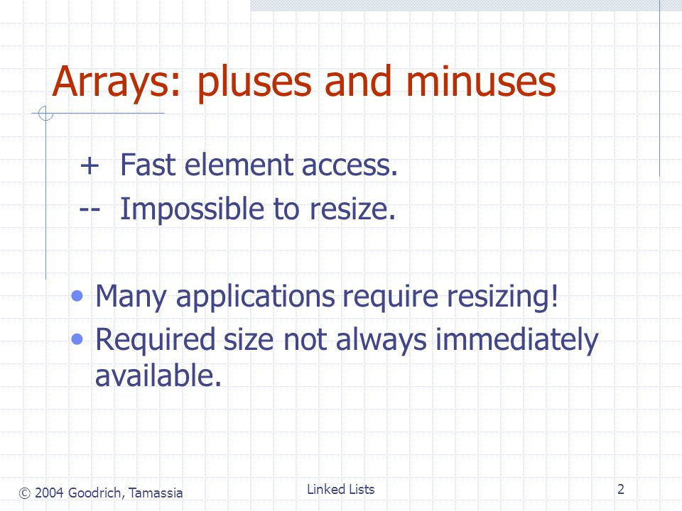© 2004 Goodrich, Tamassia Linked Lists2 Arrays: pluses and minuses + Fast element access.