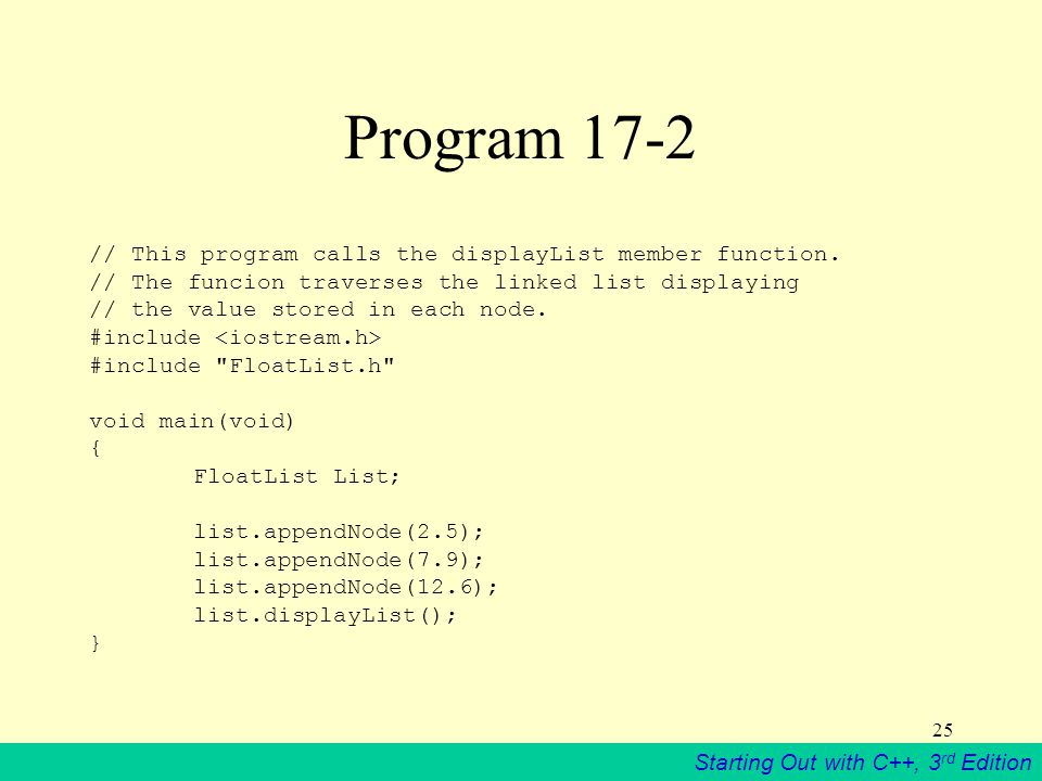 Starting Out with C++, 3 rd Edition 25 Program 17-2 // This program calls the displayList member function. // The funcion traverses the linked list di