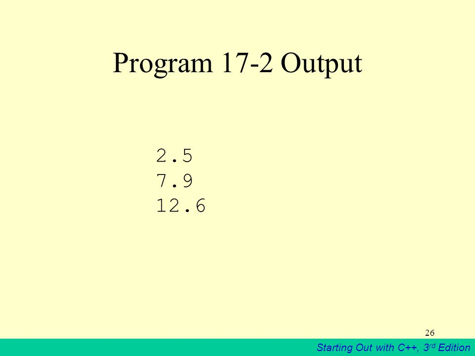 Starting Out with C++, 3 rd Edition 26 Program 17-2 Output 2.5 7.9 12.6