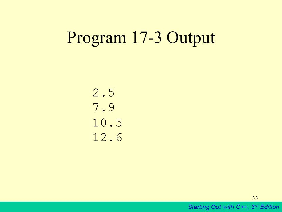 Starting Out with C++, 3 rd Edition 33 Program 17-3 Output 2.5 7.9 10.5 12.6
