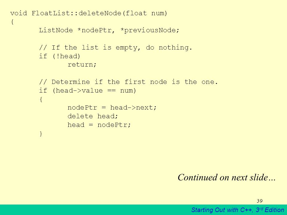 Starting Out with C++, 3 rd Edition 39 void FloatList::deleteNode(float num) { ListNode *nodePtr, *previousNode; // If the list is empty, do nothing.