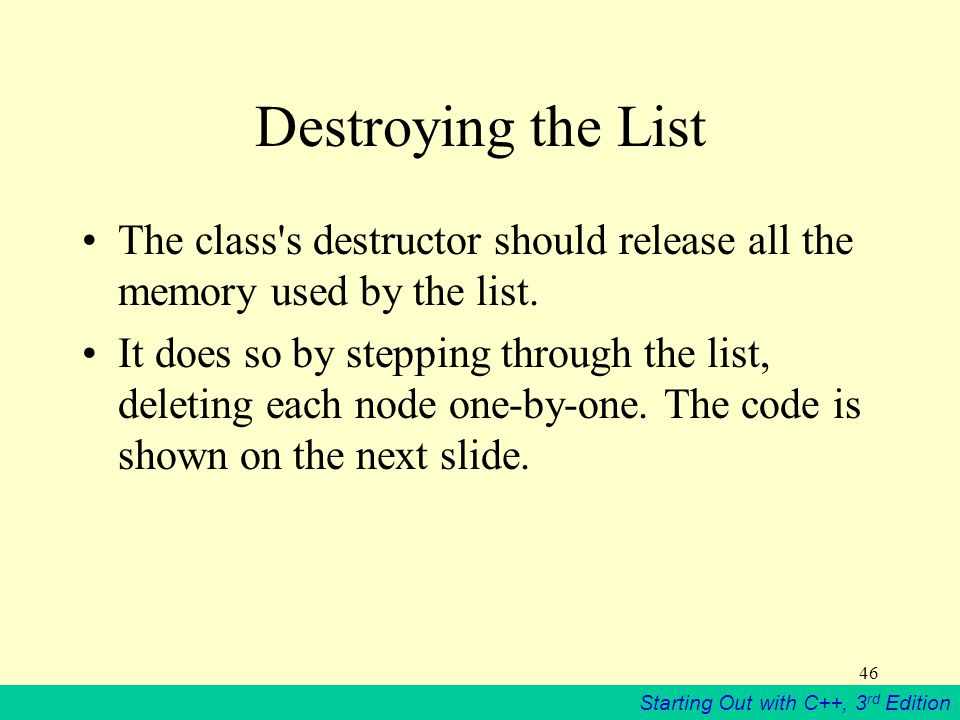Starting Out with C++, 3 rd Edition 46 Destroying the List The class's destructor should release all the memory used by the list. It does so by steppi