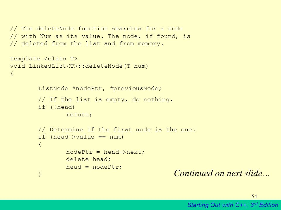 Starting Out with C++, 3 rd Edition 54 // The deleteNode function searches for a node // with Num as its value. The node, if found, is // deleted from