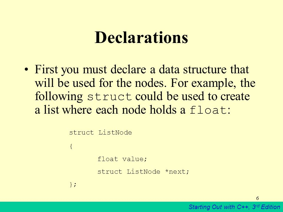 Starting Out with C++, 3 rd Edition 6 Declarations First you must declare a data structure that will be used for the nodes. For example, the following