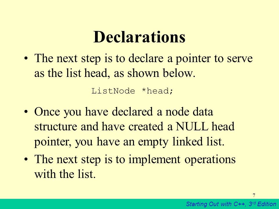 Starting Out with C++, 3 rd Edition 7 Declarations The next step is to declare a pointer to serve as the list head, as shown below. ListNode *head; On