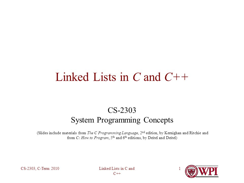 Linked Lists in C and C++ CS-2303, C-Term 20102 Common Data Structures in C and C++ Linked lists – D&D §12.4–12.6 (not in K&R) One-way Doubly-linked Circular Trees – D&D §12.7, K&R §6.5 Binary Multiple branches Hash Tables – K&R §6.6 (not in D&D) Combine arrays and linked list Especially for searching for objects by value