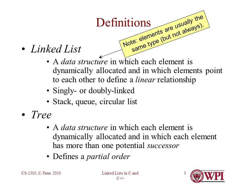 Linked Lists in C and C++ CS-2303, C-Term 20103 Definitions Linked List A data structure in which each element is dynamically allocated and in which elements point to each other to define a linear relationship Singly- or doubly-linked Stack, queue, circular list Tree A data structure in which each element is dynamically allocated and in which each element has more than one potential successor Defines a partial order Note: elements are usually the same type (but not always).