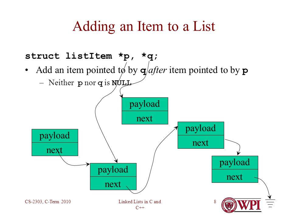 Linked Lists in C and C++ CS-2303, C-Term 20109 Adding an Item to a List listItem *addAfter(listItem *p, listItem *q){ q -> next = p -> next; p -> next = q; return p; } payload next payload next payload next payload next payload next