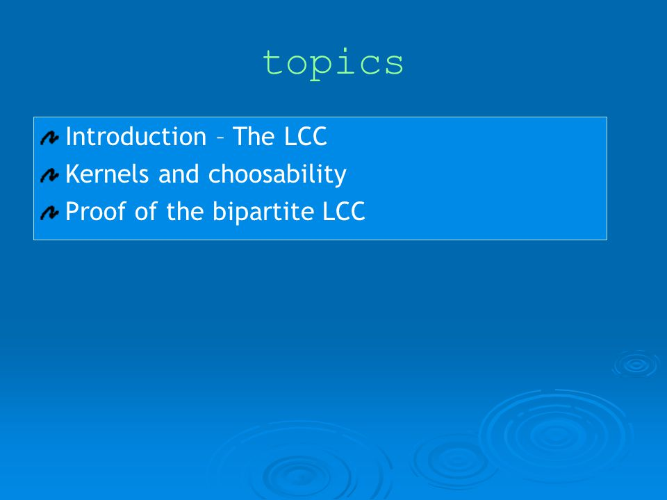 topics Introduction – The LCC Kernels and choosability Proof of the bipartite LCC