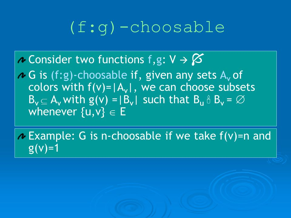 (f:g)-choosable Consider two functions f,g: V G is (f:g)-choosable if, given any sets A v of colors with f(v)=|A v |, we can choose subsets B v A v with g(v) =|B v | such that B u B v = whenever {u,v} E Example: G is n-choosable if we take f(v)=n and g(v)=1