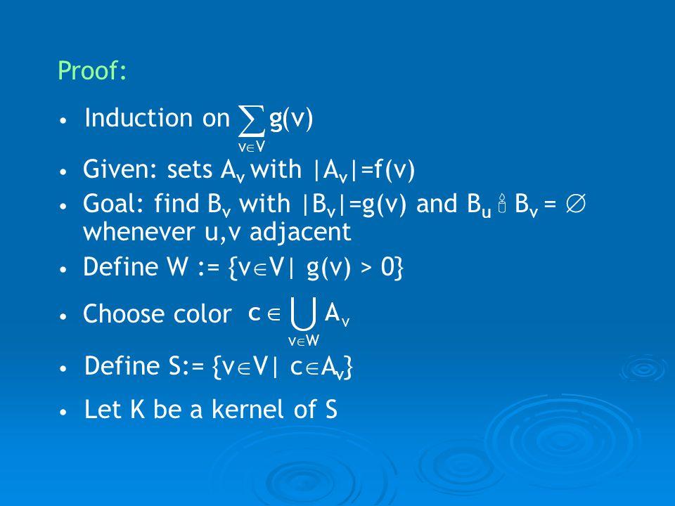 Proof: Induction on Define S:= {v V| c A v } Let K be a kernel of S Given: sets A v with |A v |=f(v) Goal: find B v with |B v |=g(v) and B u B v = whe