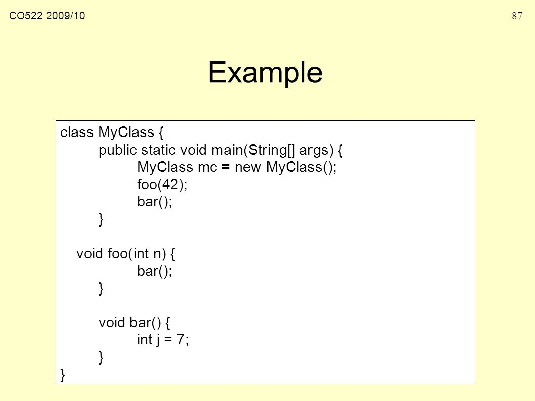 CO /1087 Example class MyClass { public static void main(String[] args) { MyClass mc = new MyClass(); foo(42); bar(); } void foo(int n) { bar(); } void bar() { int j = 7; }
