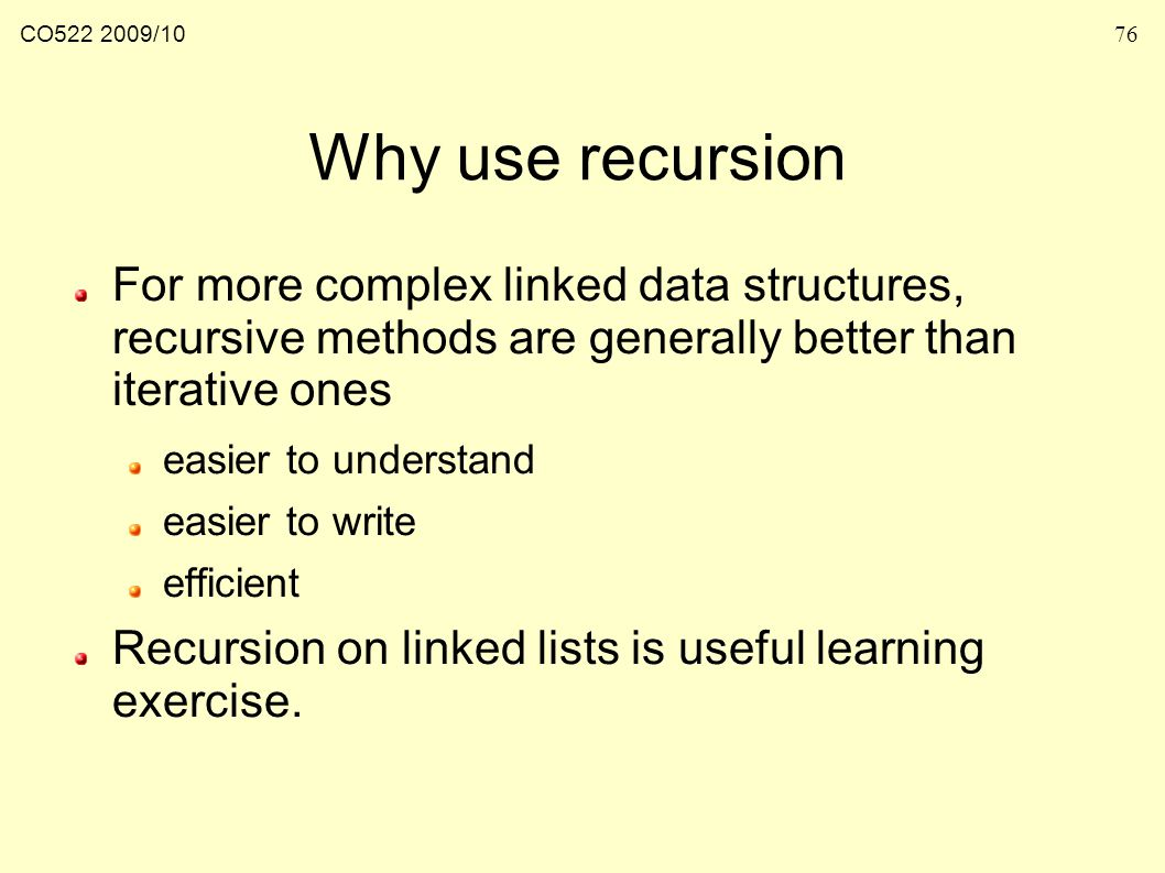 CO /1076 Why use recursion For more complex linked data structures, recursive methods are generally better than iterative ones easier to understand easier to write efficient Recursion on linked lists is useful learning exercise.