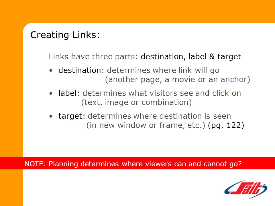 Links have three parts: destination, label & target destination: determines where link will go (another page, a movie or an anchor)anchor label: determines what visitors see and click on (text, image or combination) target: determines where destination is seen (in new window or frame, etc.) (pg.